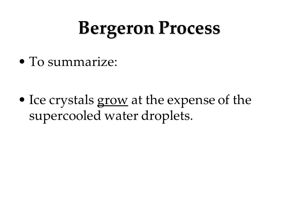 Bergeron Process To summarize: Ice crystals grow at the expense of the supercooled water droplets.