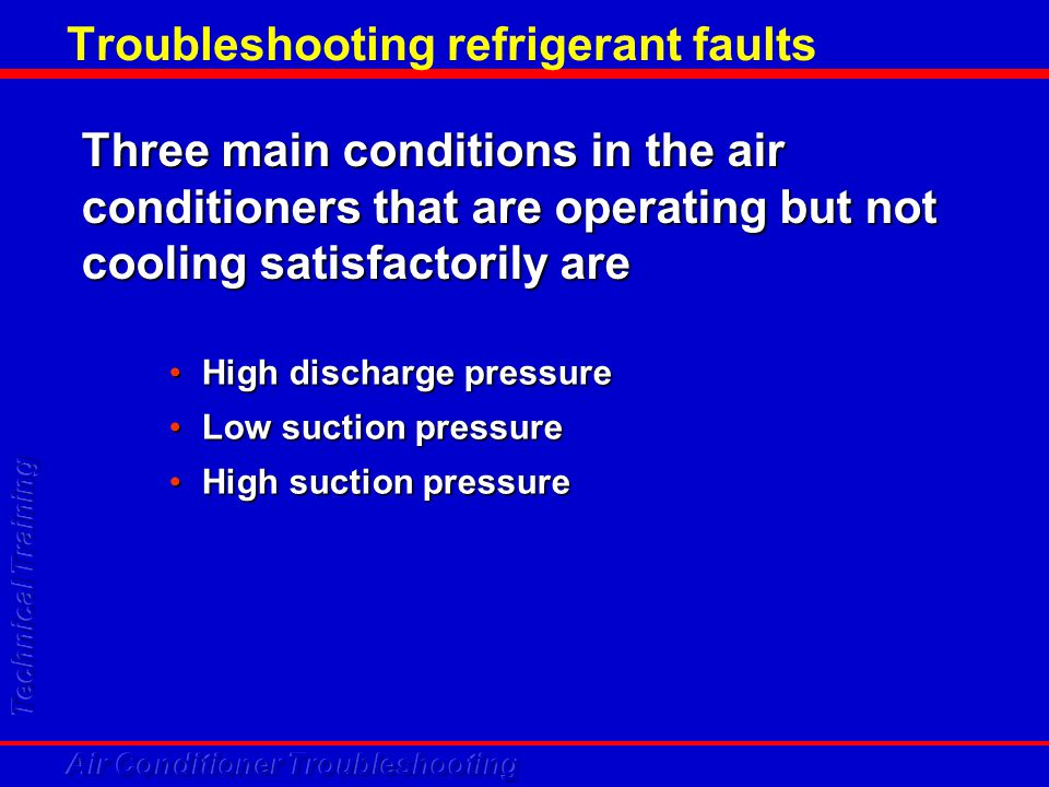 Troubleshooting refrigerant faults Three main conditions in the air conditioners that are operating but not cooling satisfactorily are High discharge