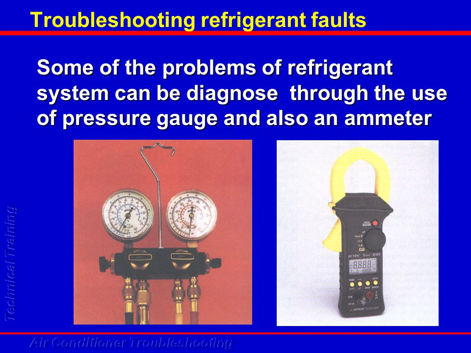 Troubleshooting refrigerant faults Some of the problems of refrigerant system can be diagnose through the use of pressure gauge and also an ammeter
