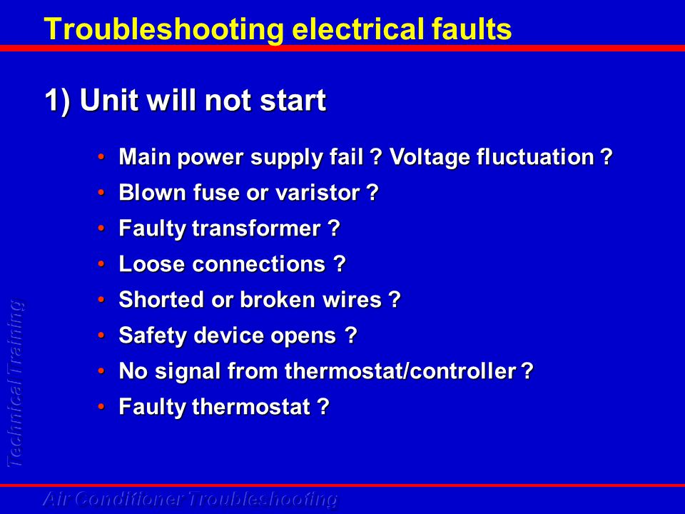 Troubleshooting electrical faults 1) Unit will not start Main power supply fail ? Voltage fluctuation ?Main power supply fail ? Voltage fluctuation ?