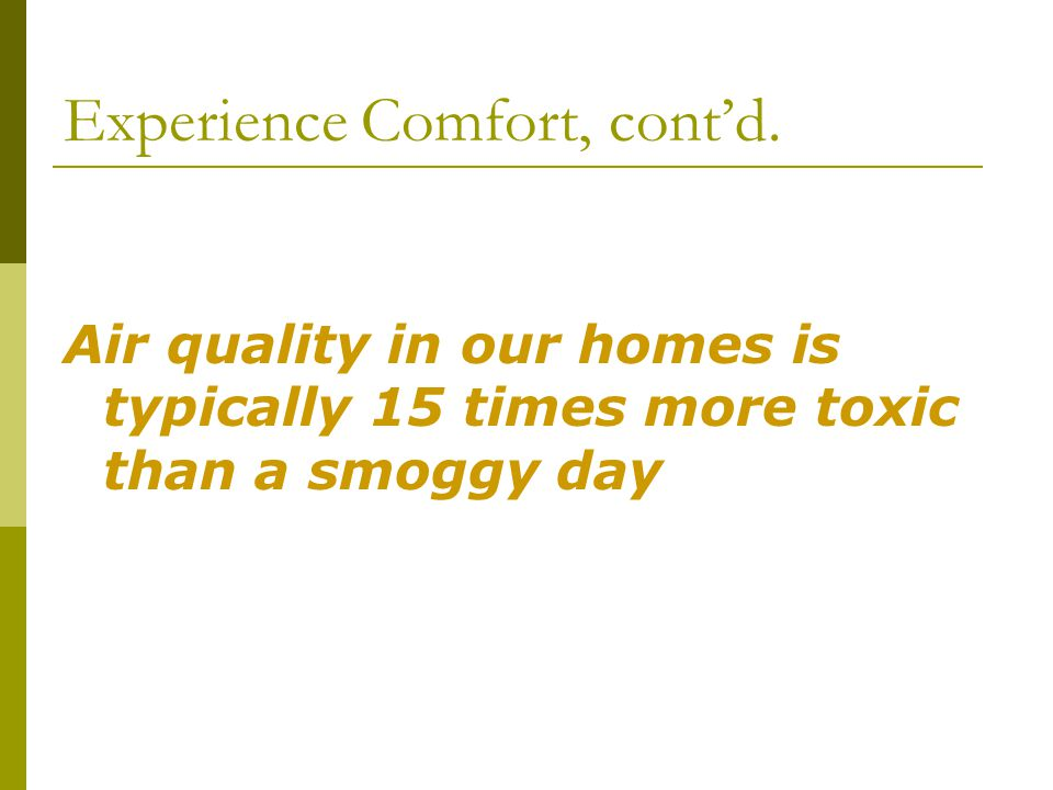 Experience Comfort, contd. Air quality in our homes is typically 15 times more toxic than a smoggy day