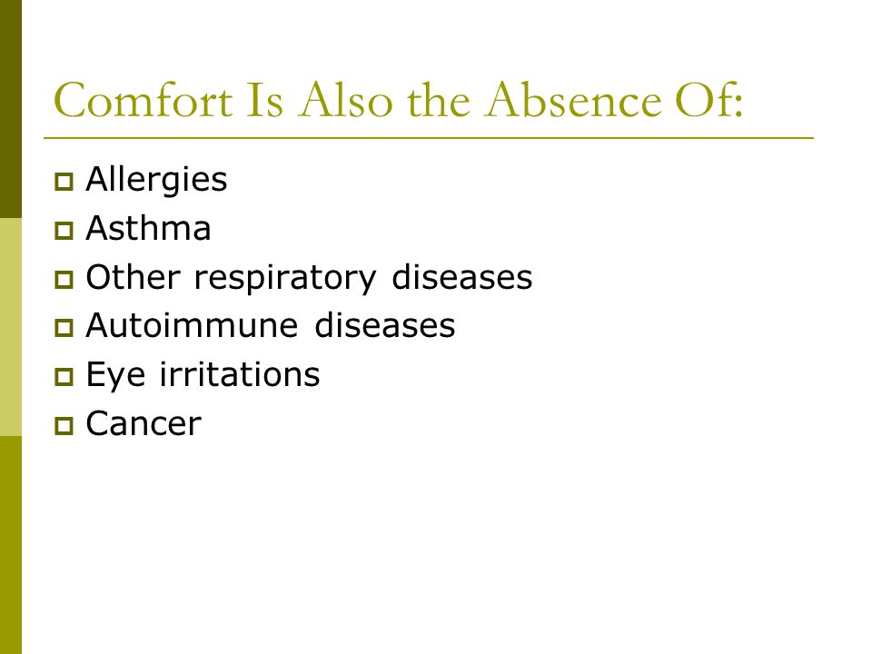 Comfort Is Also the Absence Of: Allergies Asthma Other respiratory diseases Autoimmune diseases Eye irritations Cancer