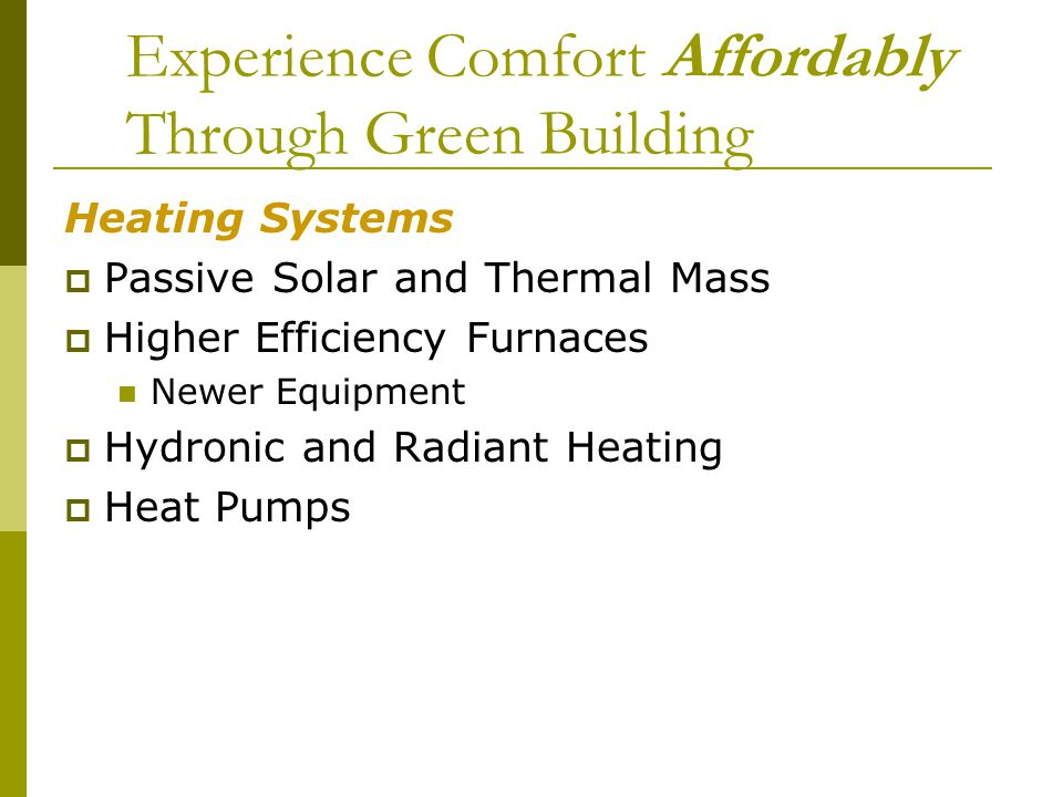 Experience Comfort Affordably Through Green Building Heating Systems Passive Solar and Thermal Mass Higher Efficiency Furnaces Newer Equipment Hydronic and Radiant Heating Heat Pumps
