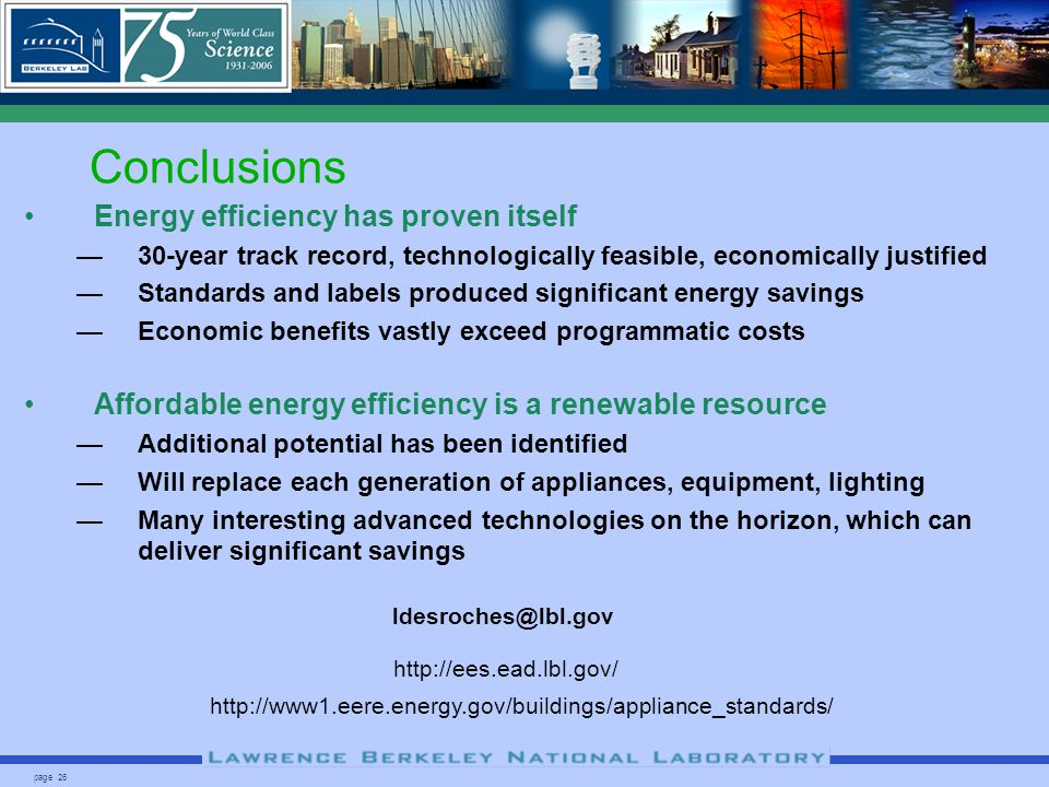 page 26 Conclusions Energy efficiency has proven itself 30-year track record, technologically feasible, economically justified Standards and labels produced significant energy savings Economic benefits vastly exceed programmatic costs Affordable energy efficiency is a renewable resource Additional potential has been identified Will replace each generation of appliances, equipment, lighting Many interesting advanced technologies on the horizon, which can deliver significant savings http://www1.eere.energy.gov/buildings/appliance_standards/ http://ees.ead.lbl.gov/ ldesroches@lbl.gov