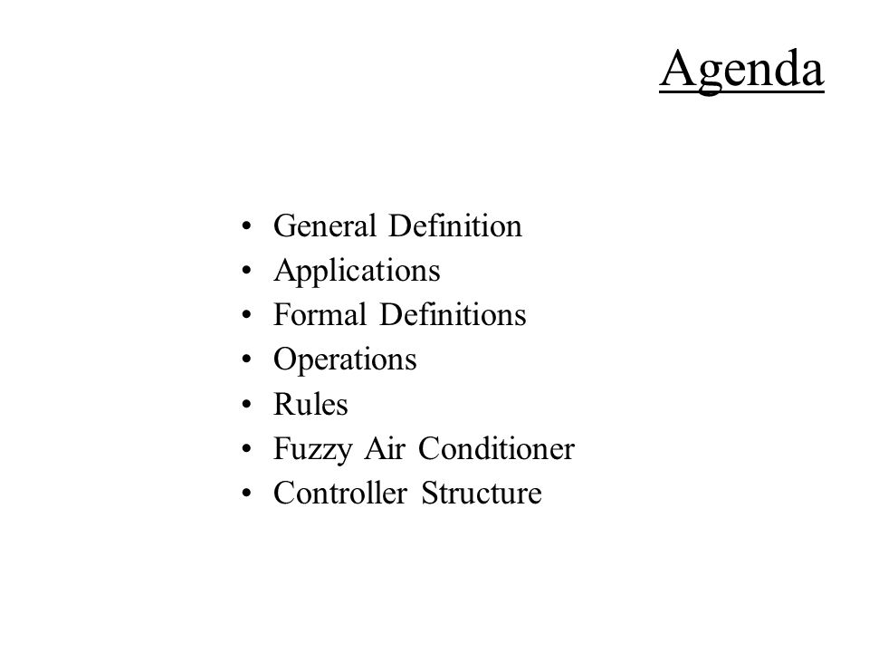 Agenda General Definition Applications Formal Definitions Operations Rules Fuzzy Air Conditioner Controller Structure