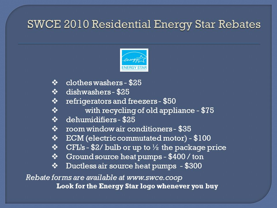 clothes washers - $25 dishwashers - $25 refrigerators and freezers - $50 with recycling of old appliance - $75 dehumidifiers - $25 room window air con