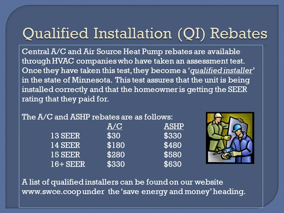 Central A/C and Air Source Heat Pump rebates are available through HVAC companies who have taken an assessment test. Once they have taken this test, t
