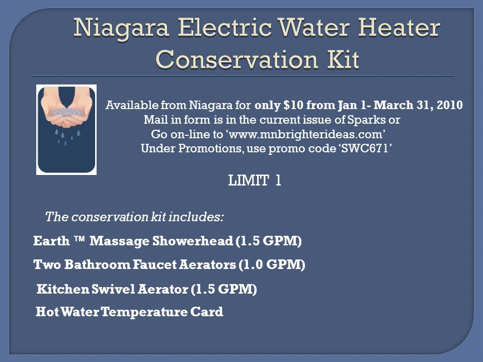 Available from Niagara for only $10 from Jan 1- March 31, 2010 Mail in form is in the current issue of Sparks or Go on-line to www.mnbrighterideas.com Under Promotions, use promo code SWC671 LIMIT 1 The conservation kit includes: Earth Massage Showerhead (1.5 GPM) Kitchen Swivel Aerator (1.5 GPM) Two Bathroom Faucet Aerators (1.0 GPM) Hot Water Temperature Card
