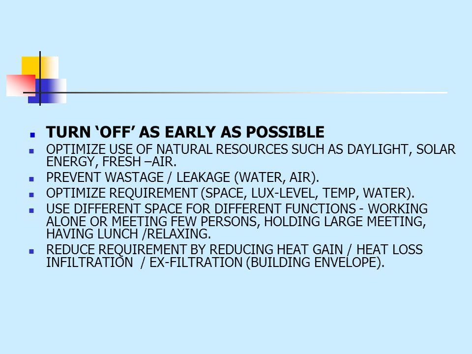 TURN OFF AS EARLY AS POSSIBLE OPTIMIZE USE OF NATURAL RESOURCES SUCH AS DAYLIGHT, SOLAR ENERGY, FRESH –AIR. PREVENT WASTAGE / LEAKAGE (WATER, AIR). OP