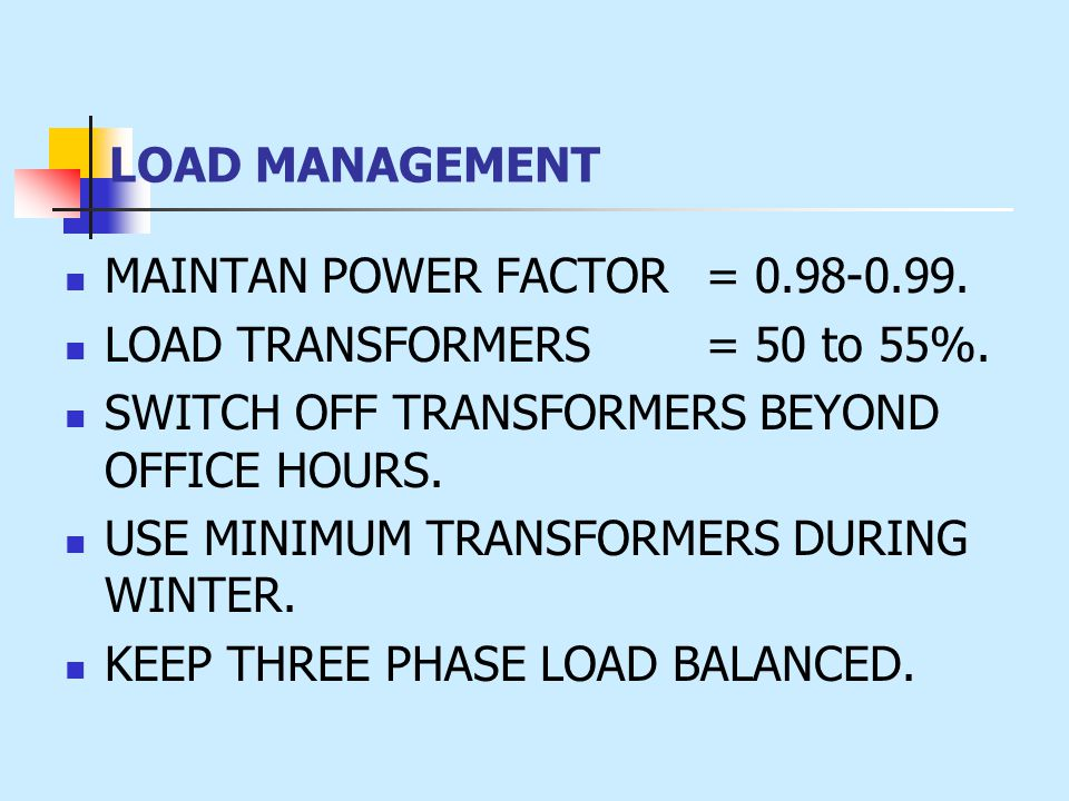 LOAD MANAGEMENT MAINTAN POWER FACTOR = 0.98-0.99. LOAD TRANSFORMERS = 50 to 55%. SWITCH OFF TRANSFORMERS BEYOND OFFICE HOURS. USE MINIMUM TRANSFORMERS