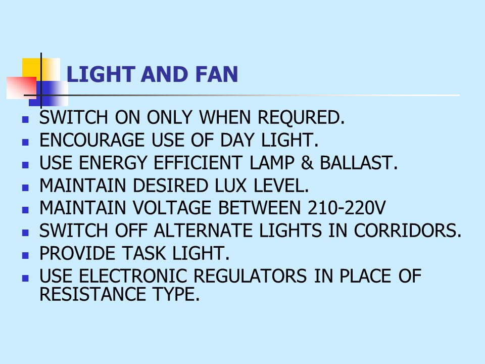 LIGHT AND FAN SWITCH ON ONLY WHEN REQURED. ENCOURAGE USE OF DAY LIGHT. USE ENERGY EFFICIENT LAMP & BALLAST. MAINTAIN DESIRED LUX LEVEL. MAINTAIN VOLTA