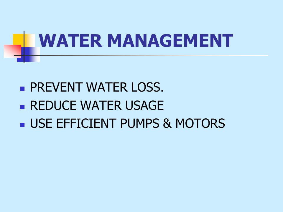 WATER MANAGEMENT PREVENT WATER LOSS. REDUCE WATER USAGE USE EFFICIENT PUMPS & MOTORS