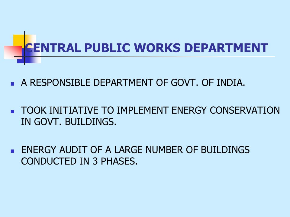 CENTRAL PUBLIC WORKS DEPARTMENT A RESPONSIBLE DEPARTMENT OF GOVT. OF INDIA. TOOK INITIATIVE TO IMPLEMENT ENERGY CONSERVATION IN GOVT. BUILDINGS. ENERG