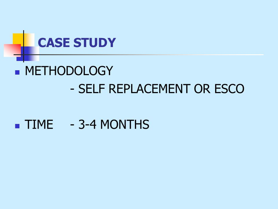 METHODOLOGY - SELF REPLACEMENT OR ESCO TIME - 3-4 MONTHS CASE STUDY