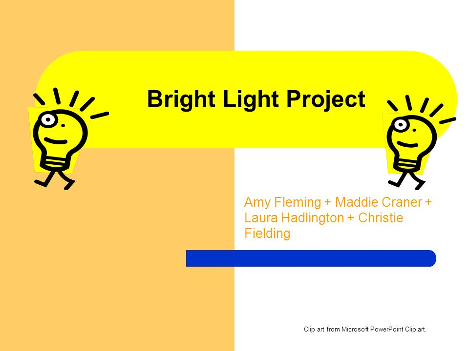 Bright Light Project Amy Fleming + Maddie Craner + Laura Hadlington + Christie Fielding Clip art from Microsoft PowerPoint Clip art.