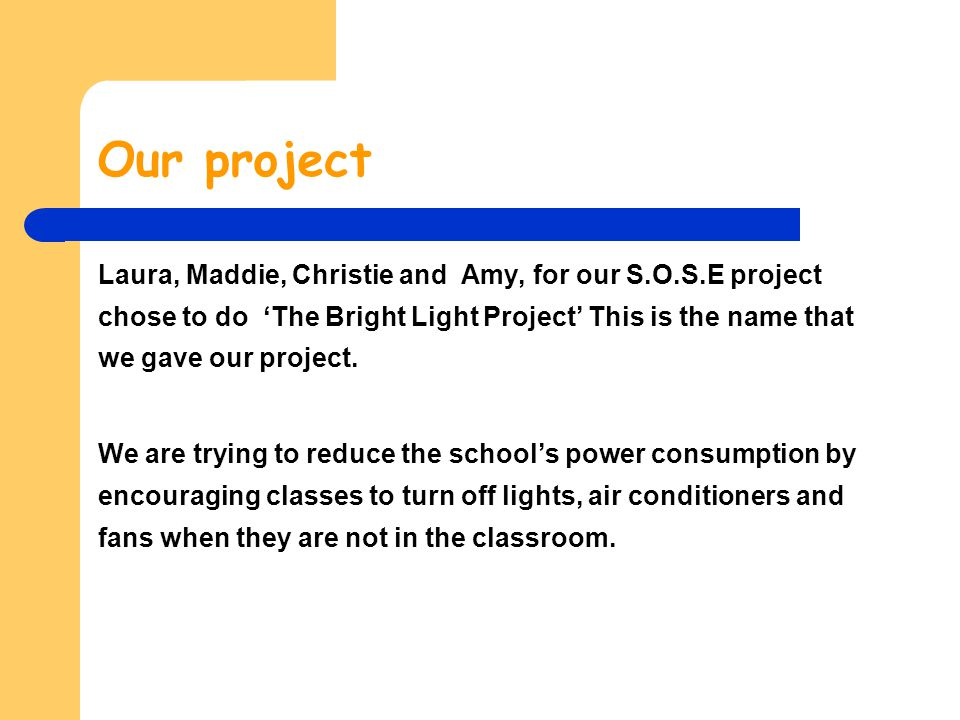 Our project Laura, Maddie, Christie and Amy, for our S.O.S.E project chose to do The Bright Light Project This is the name that we gave our project. W