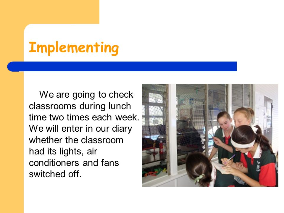 Implementing We are going to check classrooms during lunch time two times each week. We will enter in our diary whether the classroom had its lights,