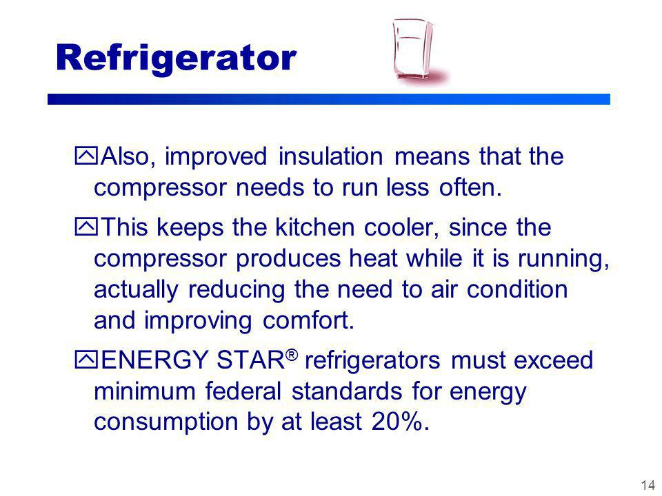 13 Refrigerator yENERGY STAR ® refrigerators incorporate a number of advanced features to save energy: Better insulation - compressor needs to run less often to keep it cold More efficient compressors Improved heat transfer surfaces More precise temperature and defrost mechanisms