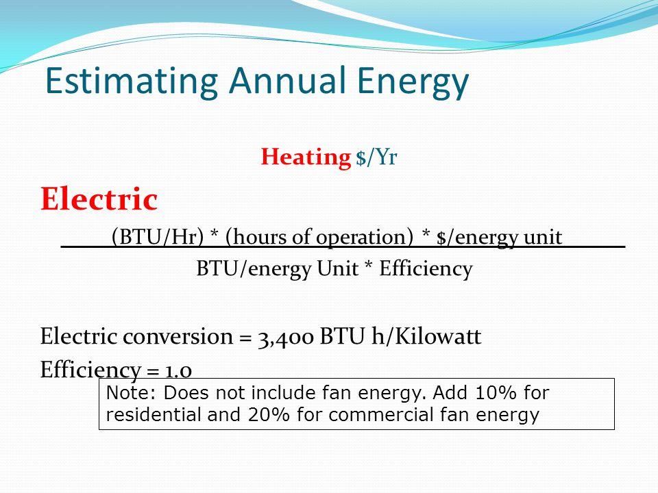 Estimating Annual Energy Heating $/Yr Electric (BTU/Hr) * (hours of operation) * $/energy unit BTU/energy Unit * Efficiency Electric conversion = 3,40