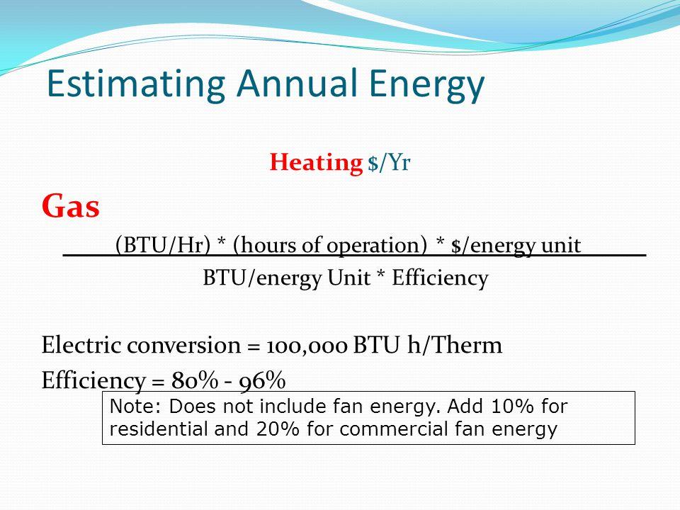 Estimating Annual Energy Heating $/Yr Gas (BTU/Hr) * (hours of operation) * $/energy unit BTU/energy Unit * Efficiency Electric conversion = 100,000 B