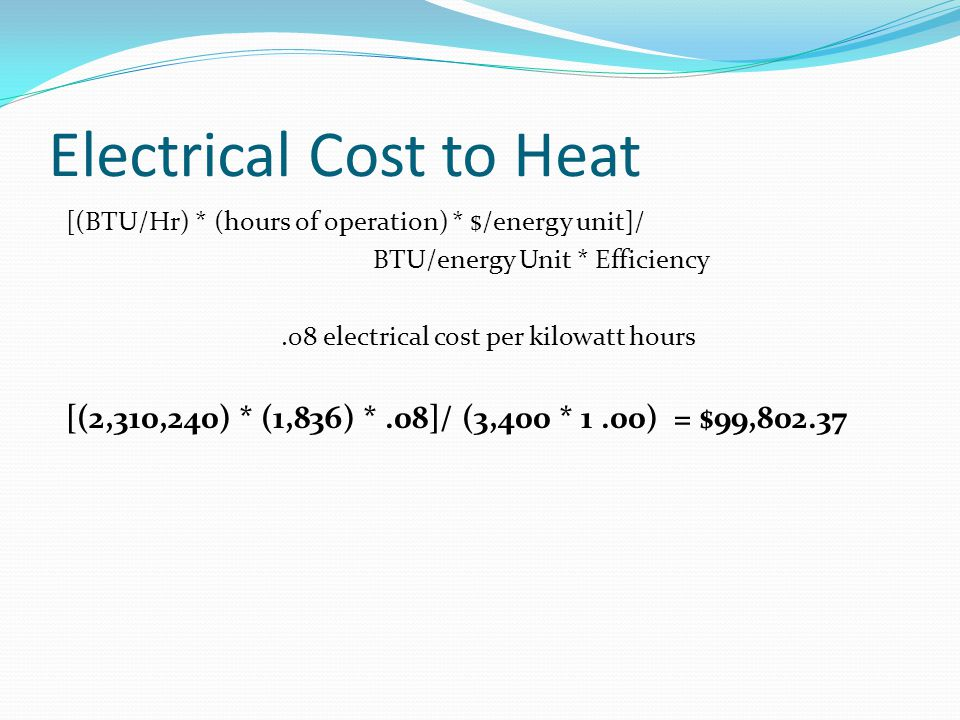 Electrical Cost to Heat [(BTU/Hr) * (hours of operation) * $/energy unit]/ BTU/energy Unit * Efficiency.08 electrical cost per kilowatt hours [(2,310,