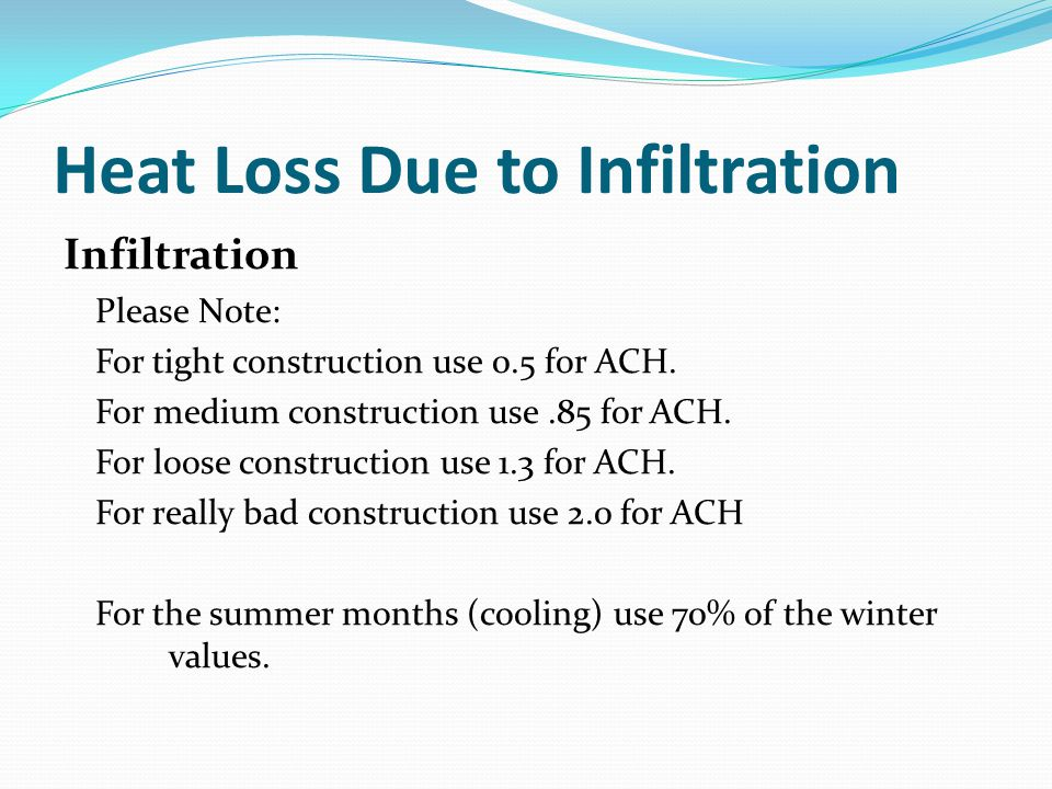 Heat Loss Due to Infiltration Infiltration Please Note: For tight construction use 0.5 for ACH. For medium construction use.85 for ACH. For loose cons