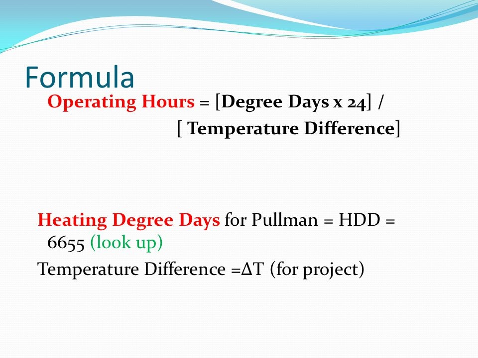 Formula Operating Hours = [Degree Days x 24] / [ Temperature Difference] Heating Degree Days for Pullman = HDD = 6655 (look up) Temperature Difference