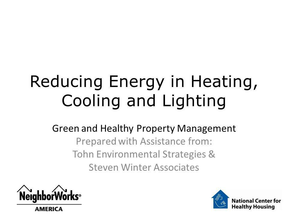 Reducing Energy in Heating, Cooling and Lighting Green and Healthy Property Management Prepared with Assistance from: Tohn Environmental Strategies &