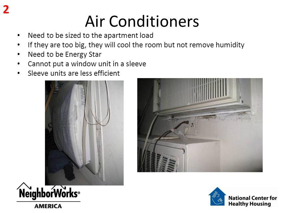 Air Conditioners Need to be sized to the apartment load If they are too big, they will cool the room but not remove humidity Need to be Energy Star Cannot put a window unit in a sleeve Sleeve units are less efficient 2