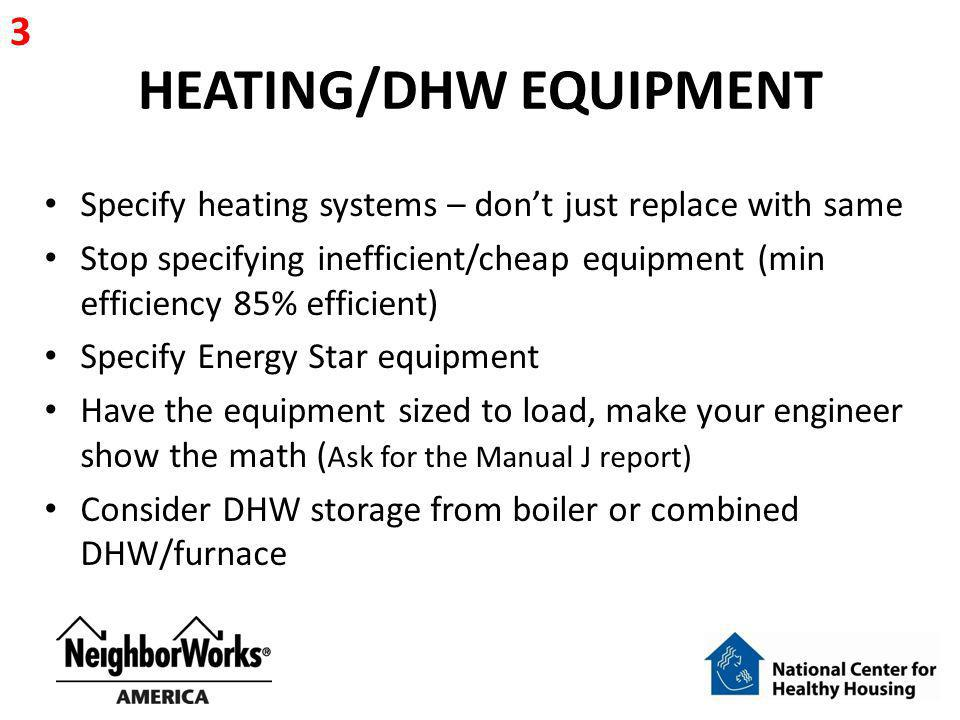 HEATING/DHW EQUIPMENT Specify heating systems – dont just replace with same Stop specifying inefficient/cheap equipment (min efficiency 85% efficient)