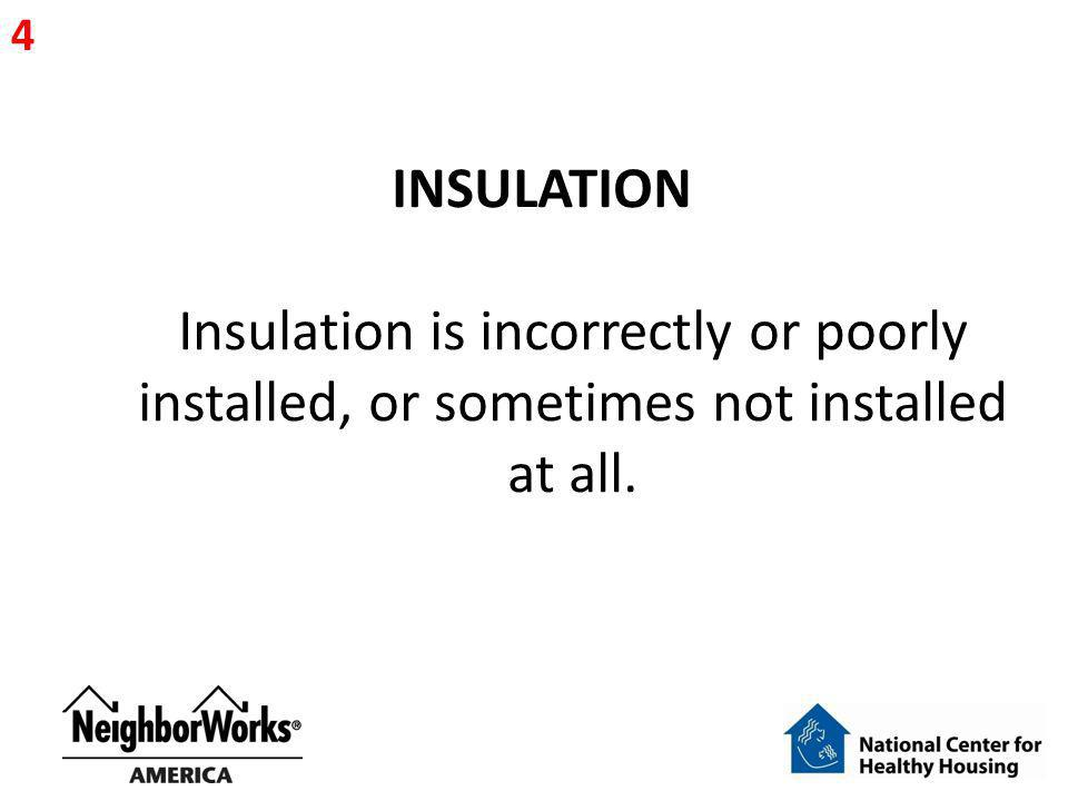 INSULATION Insulation is incorrectly or poorly installed, or sometimes not installed at all. 4