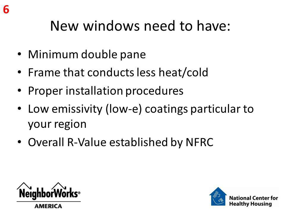 New windows need to have: Minimum double pane Frame that conducts less heat/cold Proper installation procedures Low emissivity (low-e) coatings partic