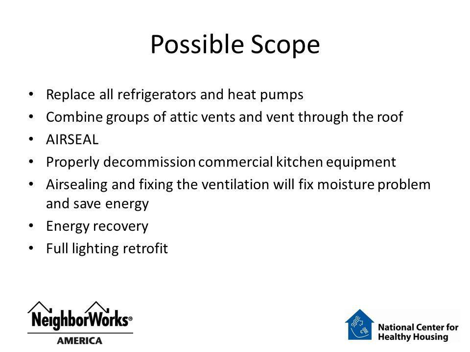 Possible Scope Replace all refrigerators and heat pumps Combine groups of attic vents and vent through the roof AIRSEAL Properly decommission commercial kitchen equipment Airsealing and fixing the ventilation will fix moisture problem and save energy Energy recovery Full lighting retrofit