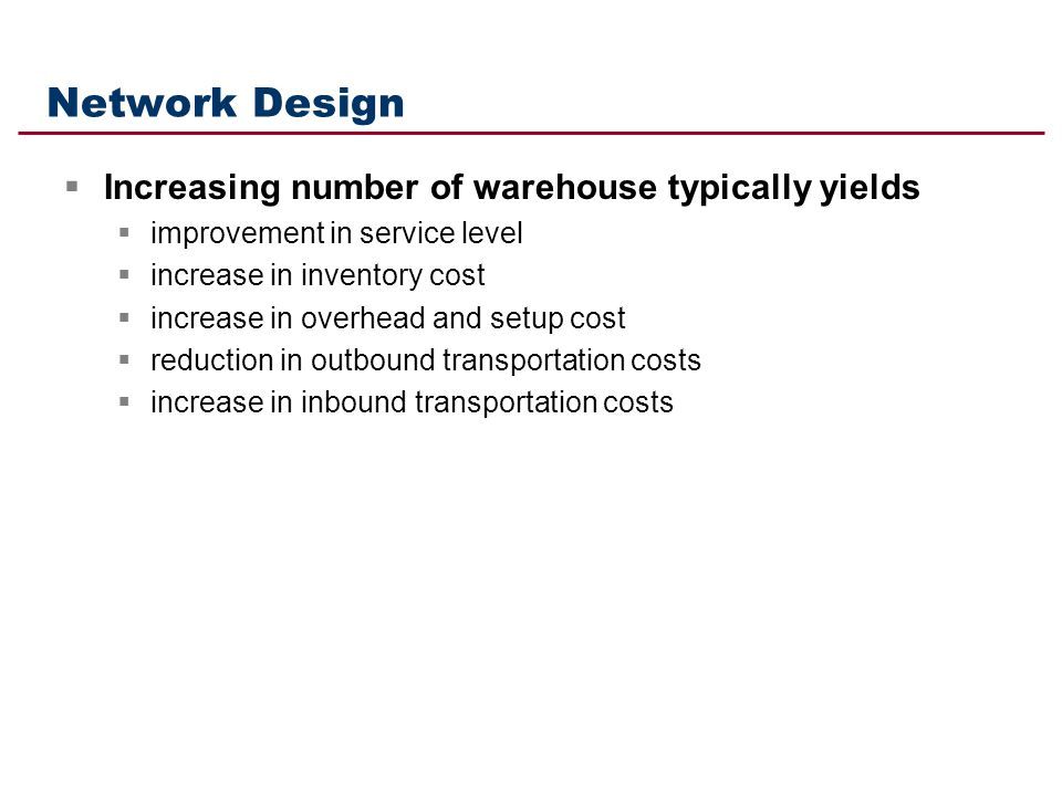 Network Design Increasing number of warehouse typically yields improvement in service level increase in inventory cost increase in overhead and setup