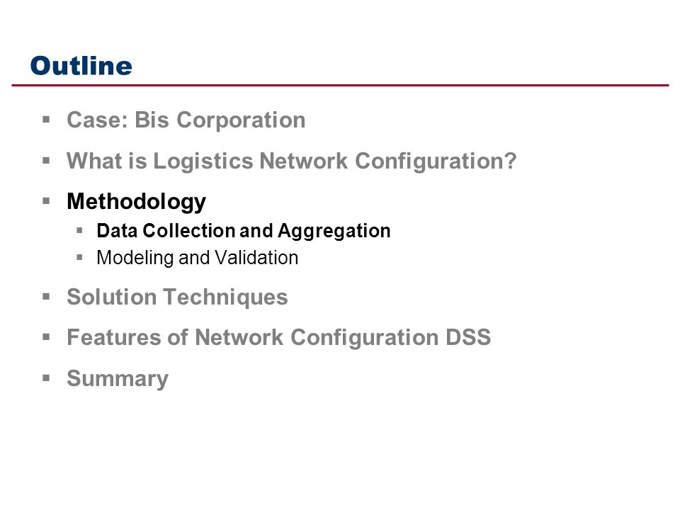 Outline Case: Bis Corporation What is Logistics Network Configuration? Methodology Data Collection and Aggregation Modeling and Validation Solution Te