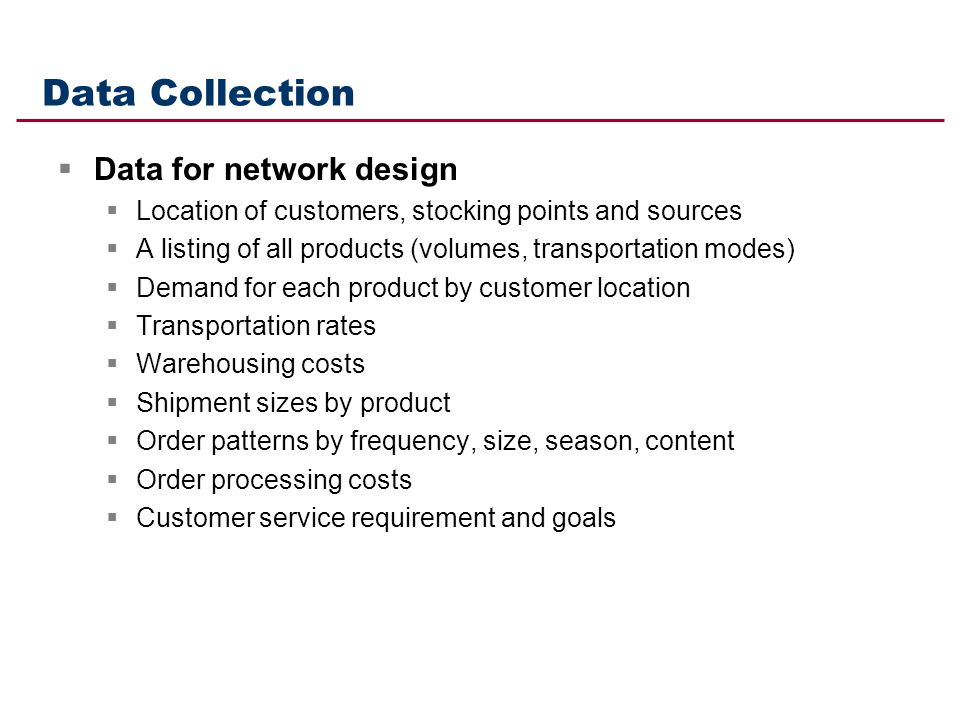 Data Collection Data for network design Location of customers, stocking points and sources A listing of all products (volumes, transportation modes) D