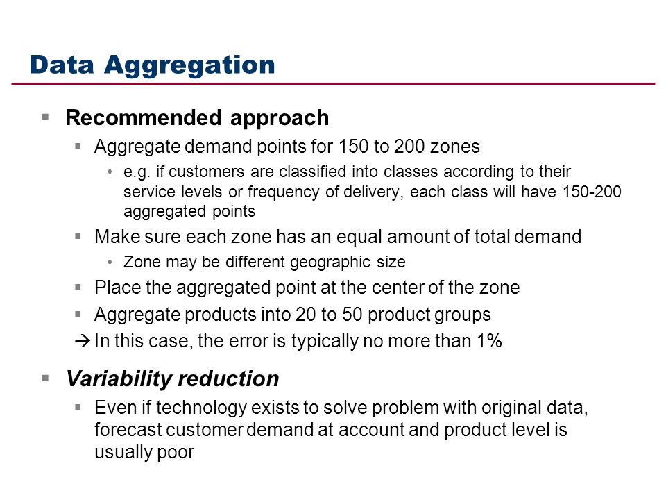 Data Aggregation Recommended approach Aggregate demand points for 150 to 200 zones e.g. if customers are classified into classes according to their se