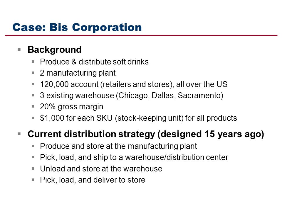 Case: Bis Corporation Background Produce & distribute soft drinks 2 manufacturing plant 120,000 account (retailers and stores), all over the US 3 exis