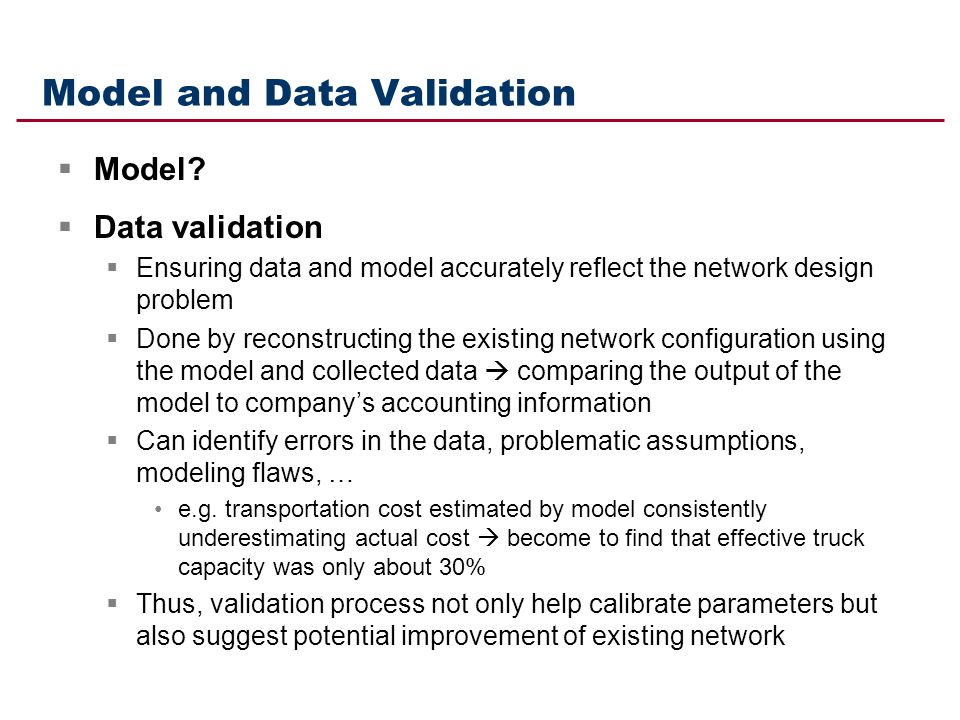 Model and Data Validation Model? Data validation Ensuring data and model accurately reflect the network design problem Done by reconstructing the exis
