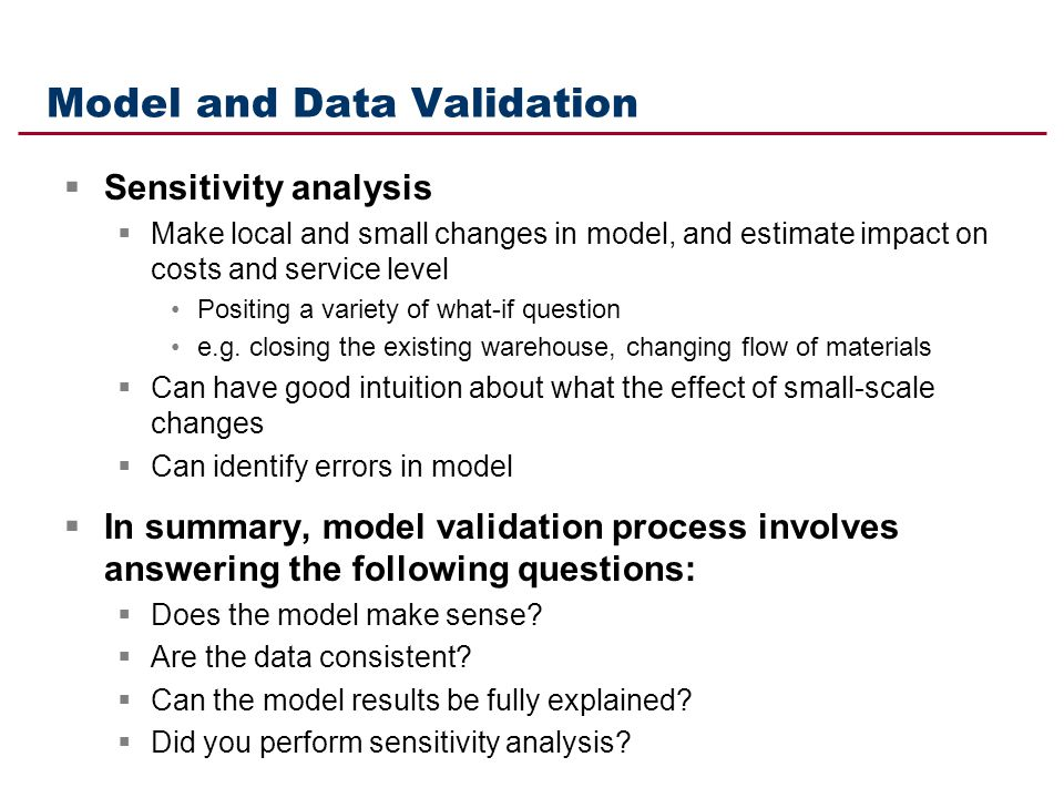 Model and Data Validation Sensitivity analysis Make local and small changes in model, and estimate impact on costs and service level Positing a variet