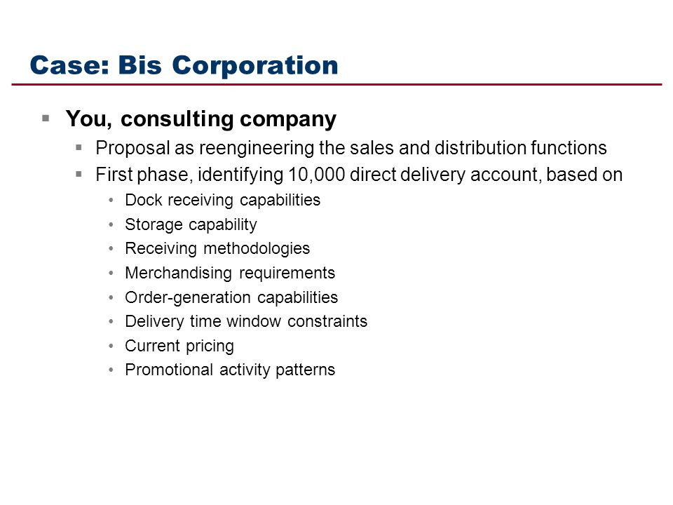 Case: Bis Corporation You, consulting company Proposal as reengineering the sales and distribution functions First phase, identifying 10,000 direct de