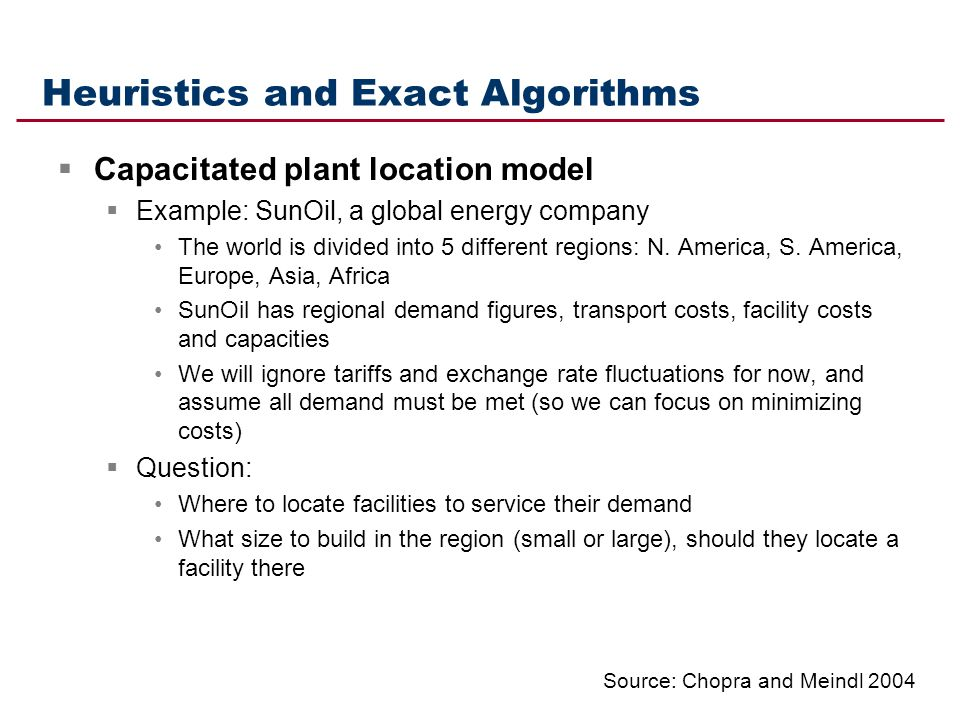 Heuristics and Exact Algorithms Capacitated plant location model Example: SunOil, a global energy company The world is divided into 5 different region