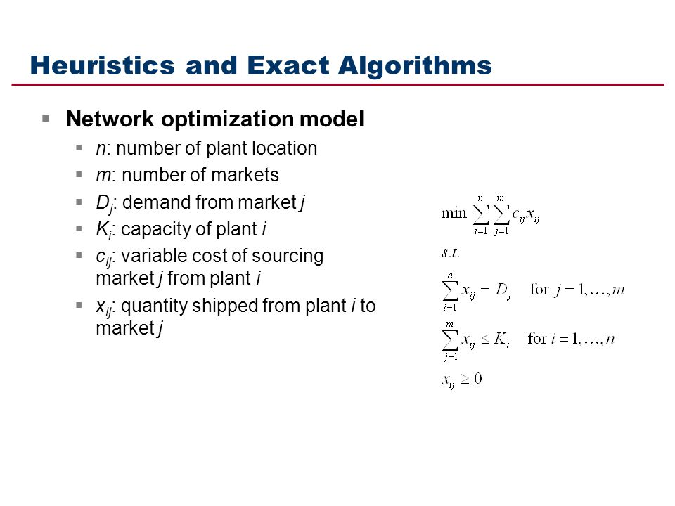 Heuristics and Exact Algorithms Network optimization model n: number of plant location m: number of markets D j : demand from market j K i : capacity