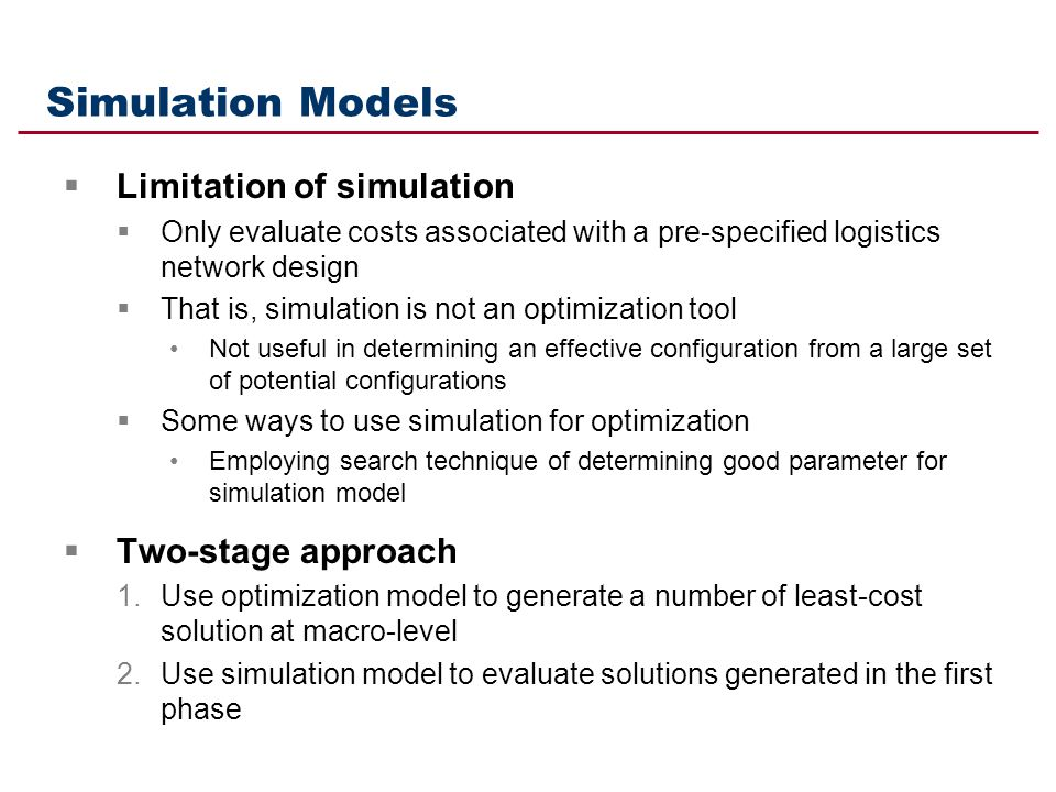 Simulation Models Limitation of simulation Only evaluate costs associated with a pre-specified logistics network design That is, simulation is not an