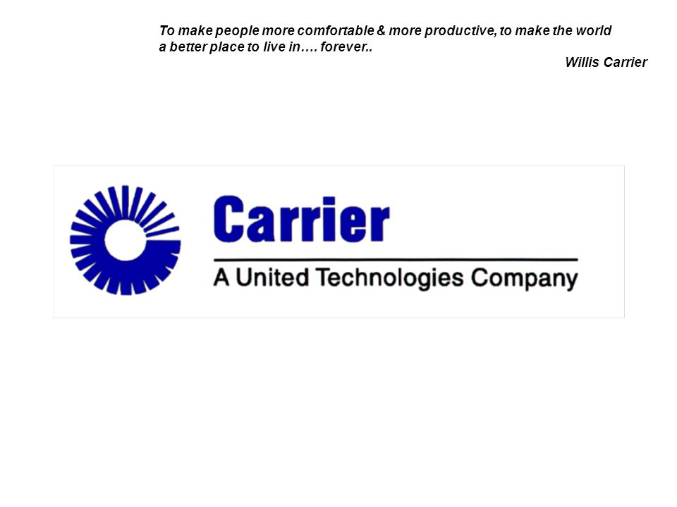 To make people more comfortable & more productive, to make the world a better place to live in…. forever.. Willis Carrier