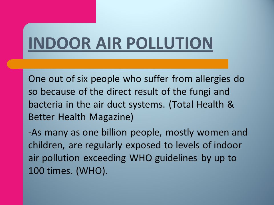 -50% of all illnesses are either caused or aggravated by polluted indoor air. (American College of Allergists). -Legionnaires disease was spawned in a