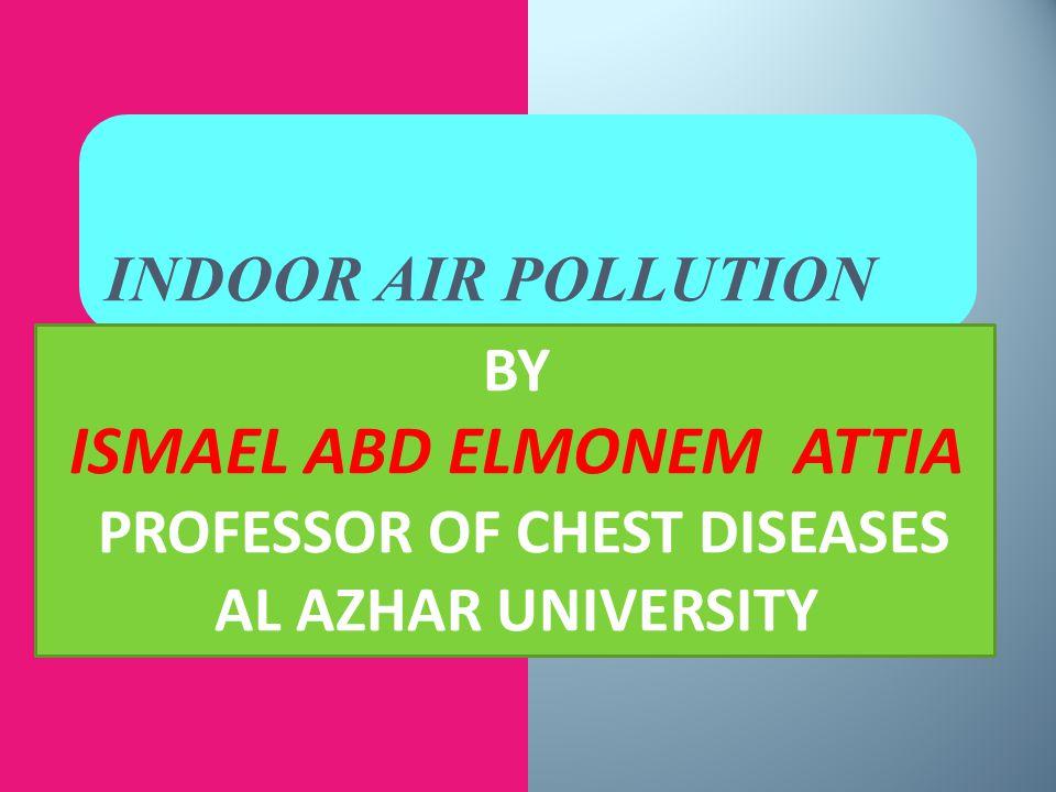 INDOOR AIR POLLUTION BY ISMAEL ABD ELMONEM ATTIA PROFESSOR OF CHEST DISEASES AL AZHAR UNIVERSITY