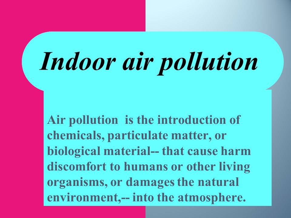 Indoor air pollution Air pollution is the introduction of chemicals, particulate matter, or biological material-- that cause harm discomfort to humans or other living organisms, or damages the natural environment,-- into the atmosphere.