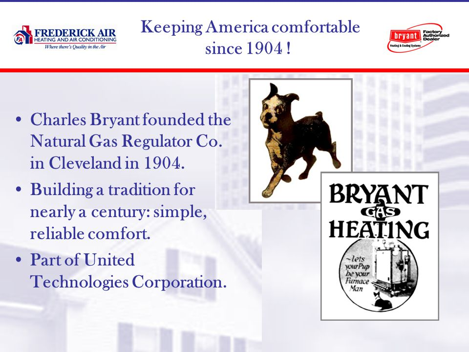 Keeping America comfortable since 1904 . Charles Bryant founded the Natural Gas Regulator Co.