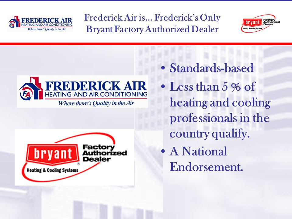 Frederick Air is… Fredericks Only Bryant Factory Authorized Dealer Standards-based Less than 5 % of heating and cooling professionals in the country qualify.